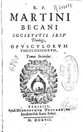 R. P. Martini Becani societatis Iesu ... Opusculorum theologicorum ; tomus secundus