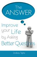 The Answer   Improve Your Life by Asking Better Questions PDF