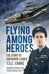 Flying Among Heroes: The Story of Squadron Leader T.S.C. Cooke