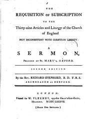 The Requisition of Subscription to the Thirty-nine Articles and Liturgy of the Church of England Not Inconsistent with Christian Liberty: A Sermon, Preached at St. Mary's, Oxford. Second Edition. By the Rev Richard Shepherd, ...