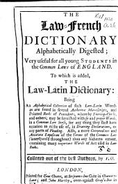 The Law-french Dictionary Alphabetically Digested: Very Useful for All Young Students in the Common Laws of England : to which is Added, the Law-latin Dictionary : Being an Alphabetical Collection of Such Law-Latin Words as are Found in Several Authentic Manuscripts, and Printed Books of Precedents