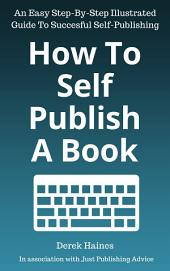 How To Self-Publish A Book: An Easy Step-By-Step Illustrated Guide To Successful Self-Publishing