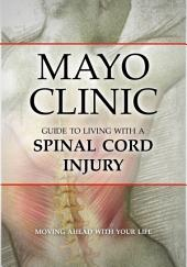 Mayo Clinic Guide to Living with a Spinal Cord Injury: Moving Ahead with Your Life