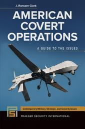 American Covert Operations: A Guide to the Issues: A Guide to the Issues