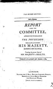 Report from the Committee Appointed to Examine the Physicians who Have Attended His Majesty: During His Illness, Touching the Present State of His Majesty's Health. Ordered to be Printed 13th January 1789