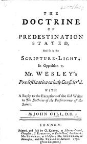 The Doctrine of Predestination Stated, and Set in the Scripture-light; in Opposition to Mr. Wesley's Predestination Calmly Consider'd. With a Reply to the Exceptions of the Said Writer to the Doctrine of the Perseverance of the Saints