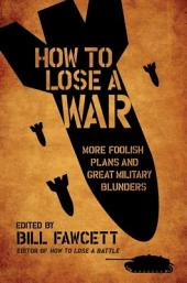 How to Lose a War: More Foolish Plans and Great Military Blunders