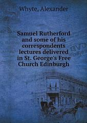 Samuel Rutherford and Some of His Correspondents: Lectures Delivered in St. George's Free Church, Edinburgh