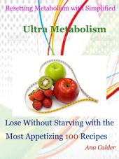 Resetting Metabolism with Simplified Ultra Metabolism: Lose Without Starving with the Most Appetizing 100 Recipes