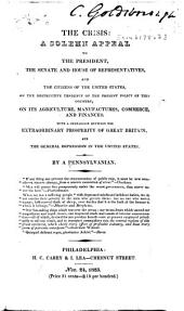 The Crisis: A Solemn Appeal to the President, the Senate and House of Representatives, and the Citizens of the United States, on the Destructive Tendency of the Present Policy of this Country, on Its Agriculture, Manufactures, Commerce, and Finances. With a Comparison Between the Extraordinary Prosperity of Great Britain, and the General Depression in the United States