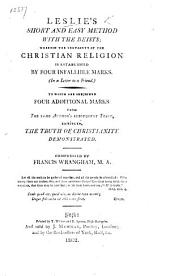 Leslie's short and easy Method with the Deists ... To which are subjoined, four additional marks from the same author's subsequent tract, entitled: The truth of Christianity demonstrated. Compressed by F. Wranghan