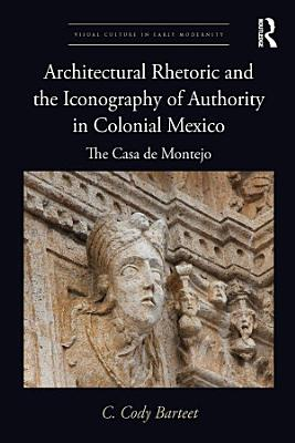 Architectural Rhetoric and the Iconography of Authority in Colonial Mexico PDF