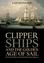 Clipper Ships and the Golden Age of Sail: Races and rivalries on the nineteenth century high seas