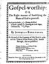 Gospel-worship: Or, The Right Manner of Sanctifying the Name of God in Generall. And Particularly in These 3 Great Ordinances, 1. Hearing the Word. 2. Receiving the Lord Supper. 3. Prayer