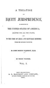 A Treatise on Equity Jurisprudence: As Administered in the United States of America : Adapted for All the States, and to the Union of Legal and Equitable Remedies Under the Reformed Procedure, Volume 1