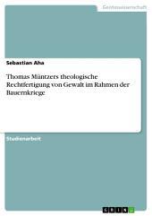 Thomas Müntzers theologische Rechtfertigung von Gewalt im Rahmen der Bauernkriege
