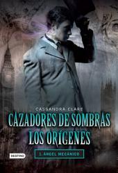 Cazadores de sombras. Ángel mecánico. Los orígenes 1: Saga Cazadores de sombras. Los orígenes