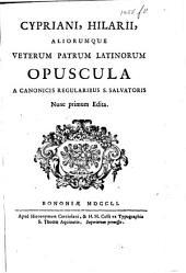 Veterum patrum latinorum opuscula nunquam antehac edita. Cypriani, Hilarii, aliorumque veterum patrum latinorum opuscula a Canonicis Regularibus S. Salvatoris nunc primum edita. For the most part edited by G. C. Trombelli