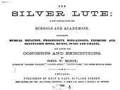 The Silver Lute: A New Singing Book for Schools and Academies, Containing Musical Notation, Progressive Song-lessons, Exercise and Occupation Songs, Hymns, Tunes and Chants, and Pieces for Concerts and Exhibitions