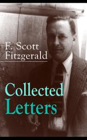 Collected Letters of F. Scott Fitzgerald: From the author of The Great Gatsby, The Side of Paradise, Tender Is the Night, The Beautiful and Damned, The Love of the Last Tycoon, The Curious Case of Benjamin Button and many other notable works