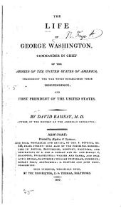 The life of George Washington, commander in chief of the armies of the United States of America: throughout the war which established their independence; and first president of the United States