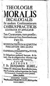 Theologia Moralis Decalogalis: Per modum Conferentiarum Casibus Practicis Illustratae, Et Applicatae, Ad Usum Tum Curatorum, Tum praesertim pro Animarum Cura Examinandorum. In Secundum, Tertium & Quartum Praeceptum Decalogi De Blasphemia, Juramentis ac Votis, Nec non De Obligatione audiendi Sacrum, & feriandi, Volume 3