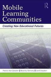 Mobile Learning Communities: Creating New Educational Futures