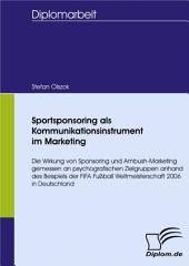 Sportsponsoring als Kommunikationsinstrument im Marketing: Die Wirkung von Sponsoring und Ambush-Marketing gemessen an psychografischen Zielgruppen anhand des Beispiels der FIFA Fußball Weltmeisterschaft 2006 in Deutschland