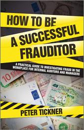 How to be a Successful Frauditor: A Practical Guide to Investigating Fraud in the Workplace for Internal Auditors and Managers