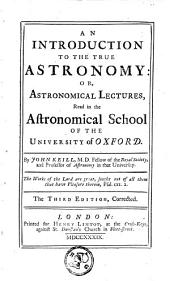 An Introduction to the True Astronomy, Or, Astronomical Lectures, Read in the Astronomical School of the University of Oxford: By John Keill, ...