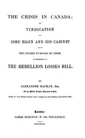 The Crisis in Canada; Or Vindication of Lord Elgin and His Cabinet as to the Course Pursued by Them in Reference to the Rebellion Losses Bill