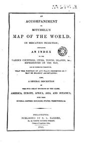 An Accompaniment to Michell's Map of the World on Mercator's Projections: Containing an Index to Teh Various Countries, Cities ... and So Connected Therewith, that the Position of Any Place Exhibited on May be Readily Ascertained, Also a General Description of the Five Great Divisions of the Globe ...
