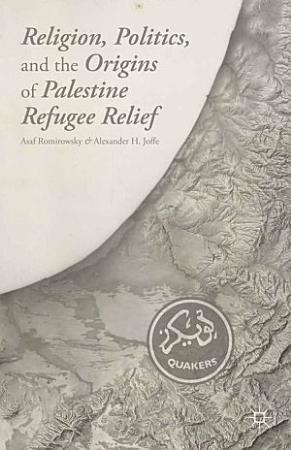 Religion  Politics  and the Origins of Palestine Refugee Relief PDF