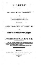 A Reply to the Arguments Contained in Various Publications: Recommending an Equalization of the Duties on East & West Indian Sugar, Volume 1