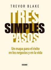 Tres simples pasos: Un mapa para el éxito en la vida y en los negocios