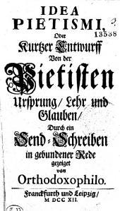 Idea Pietismi, oder Kurtzer Entwurff von der Pietisten Ursprung, Lehr und Glauben: durch ein Send-Schreiben in gebundener Rede gezeiget