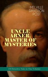 UNCLE ABNER, MASTER OF MYSTERIES (18 Detective Tales in One Volume): The Doomdorf Mystery, The Wrong Hand, The Angel of the Lord, An Act of God, The Treasure Hunter, A Twilight Adventure, The Age of Miracles, The Devil's Tools, The Hidden Law, The Riddle & many more