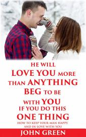 He Will Love You More Than Anything Beg To Be With You If You Do This One Thing: How to keep your man happy and in love with you
