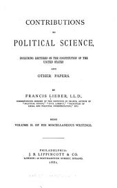 The Miscellaneous Writings of Francis Lieber: Contributions to political science, including lectures on the Constitution of the United States, and other papers