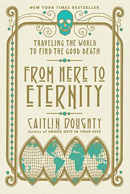From Here to Eternity  Traveling the World to Find the Good Death