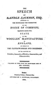 The Speech of R. Jackson Addressed to the ... Committee of the House of Commons Appointed to Consider of the State of the Woollen Manufacture of England, on Behalf of the Cloth-workers and Sheermen of ... Yorkshire, Lancashire, Wiltshire, Somersetshire and Gloucestershire