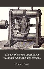 The Art of Electro-metallurgy Including All Known Processes of Electro-deposition