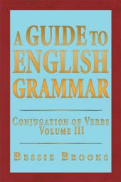 A Guide to English Grammar: Conjugation of Verbs, Volume 3