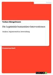 Die Legitimität humanitärer Interventionen: Analyse, Argumentation, Anwendung