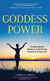 Goddess Power: Awakening the Wisdom of the Divine Feminine in Your Life