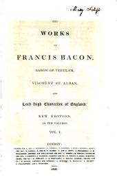 The Works of Francis Bacon, Baron of Verulam, Viscount St. Alban, and Lord High Chancellor of England: Volume 1