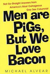 Men Are Pigs, But We Love Bacon: Not So Straight Answers From America's Most Outrageous Gay Sex Colum