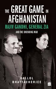 The Great Game in Afghanistan  Rajiv Gandhi  General Zia and the Unending War Book