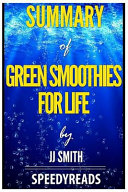 Summary of Green Smoothies for Life by Jj Smith   Finish Entire Book in 15 Minutes PDF