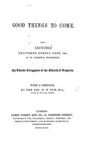 Good Things to come. Being lectures delivered during Lent 1847, at St. George's, Bloomsbury. By twelve Clergymen of the Church of England. With a preface by W. W. Pym